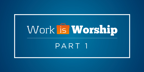 Copy-of-May_Blog-WorkisWorshipPt1
