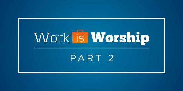 Copy-of-May_Blog-WorkisWorshipPt2